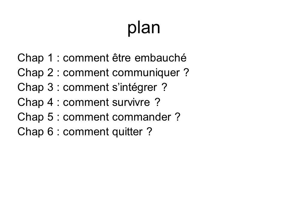plan Chap 1 : comment être embauché Chap 2 : comment communiquer ? Chap 3 : comment sintégrer ? Chap 4 : comment survivre ? Chap 5 : comment commander