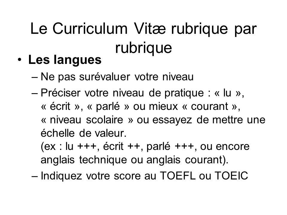 Le Curriculum Vitæ rubrique par rubrique Les langues –Ne pas surévaluer votre niveau –Préciser votre niveau de pratique : « lu », « écrit », « parlé »
