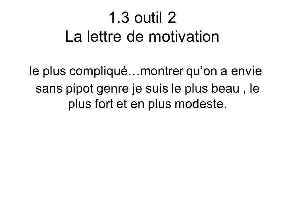 1.3 outil 2 La lettre de motivation le plus compliqué…montrer quon a envie sans pipot genre je suis le plus beau, le plus fort et en plus modeste.