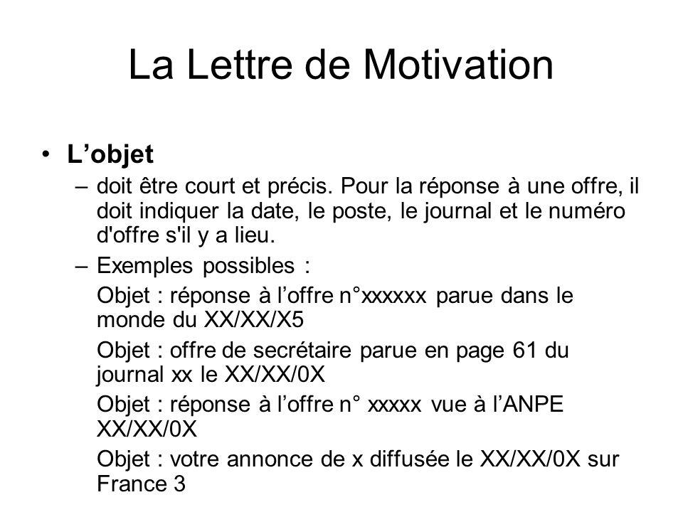 La Lettre de Motivation Lobjet –doit être court et précis. Pour la réponse à une offre, il doit indiquer la date, le poste, le journal et le numéro d'
