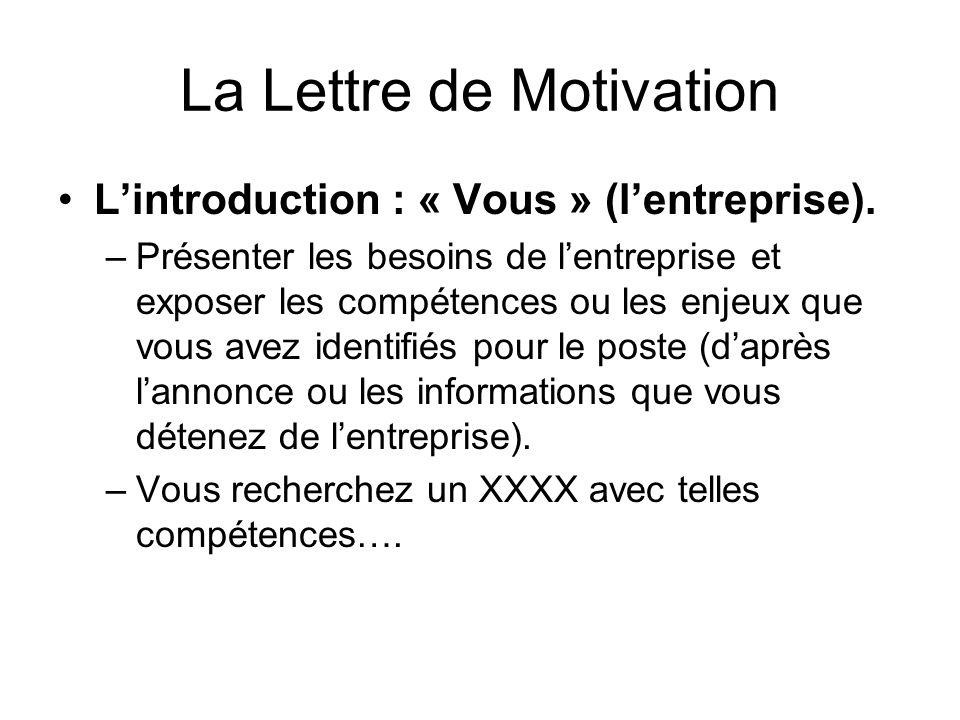 La Lettre de Motivation Lintroduction : « Vous » (lentreprise). –Présenter les besoins de lentreprise et exposer les compétences ou les enjeux que vou