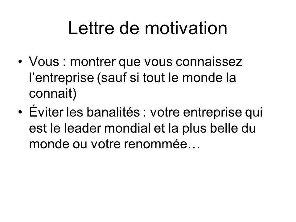 Lettre de motivation Vous : montrer que vous connaissez lentreprise (sauf si tout le monde la connait) Éviter les banalités : votre entreprise qui est