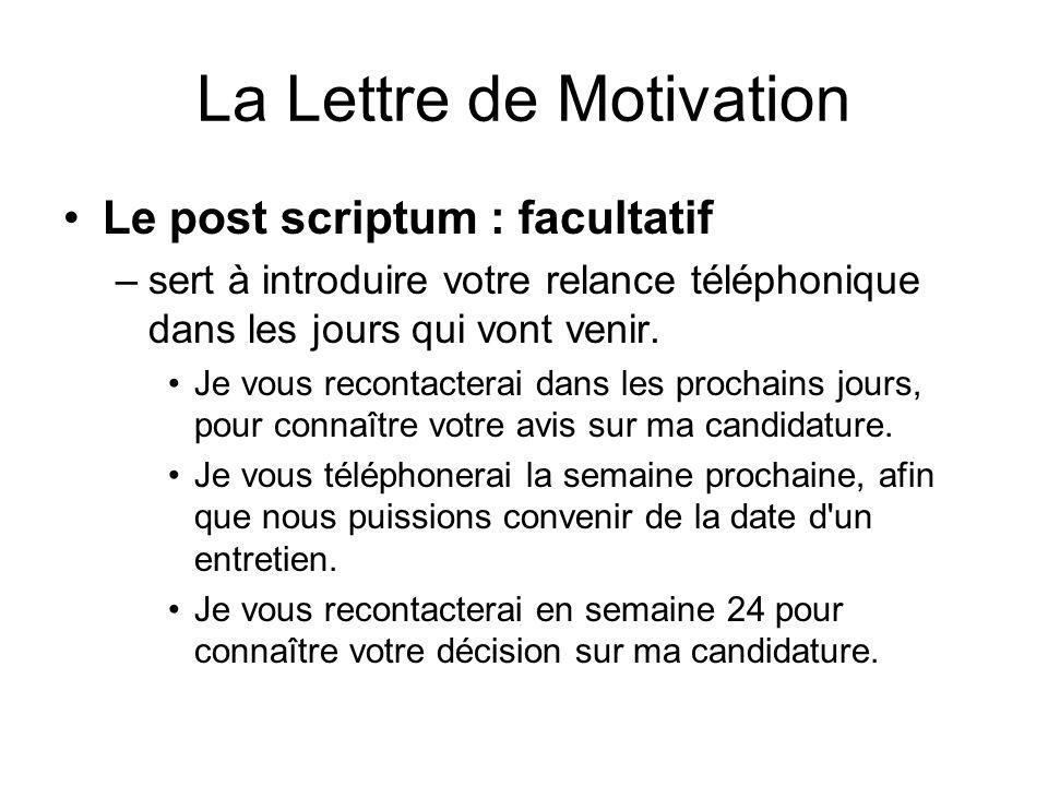 La Lettre de Motivation Le post scriptum : facultatif –sert à introduire votre relance téléphonique dans les jours qui vont venir. Je vous recontacter