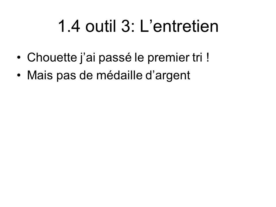 1.4 outil 3: Lentretien Chouette jai passé le premier tri ! Mais pas de médaille dargent
