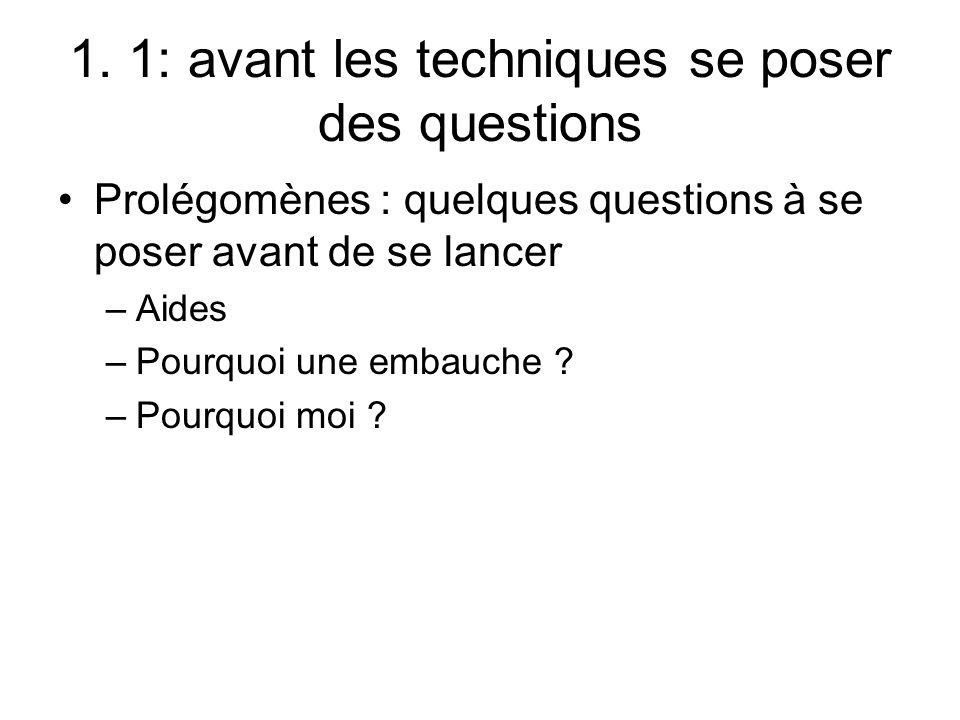 1. 1: avant les techniques se poser des questions Prolégomènes : quelques questions à se poser avant de se lancer –Aides –Pourquoi une embauche ? –Pou