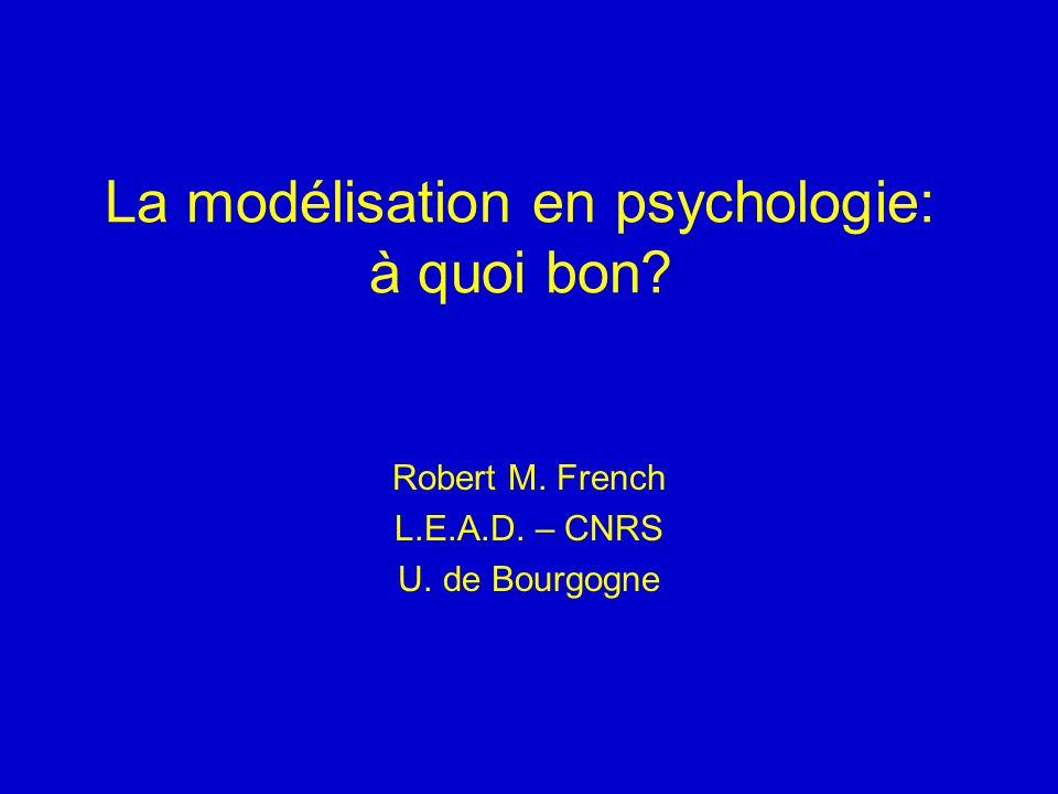 La modélisation en psychologie: à quoi bon? Robert M. French L.E.A.D. – CNRS U. de Bourgogne