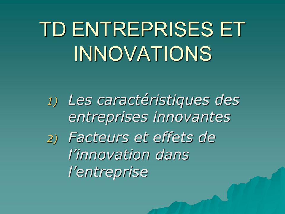 TD ENTREPRISES ET INNOVATIONS 1) Les caractéristiques des entreprises innovantes 2) Facteurs et effets de linnovation dans lentreprise