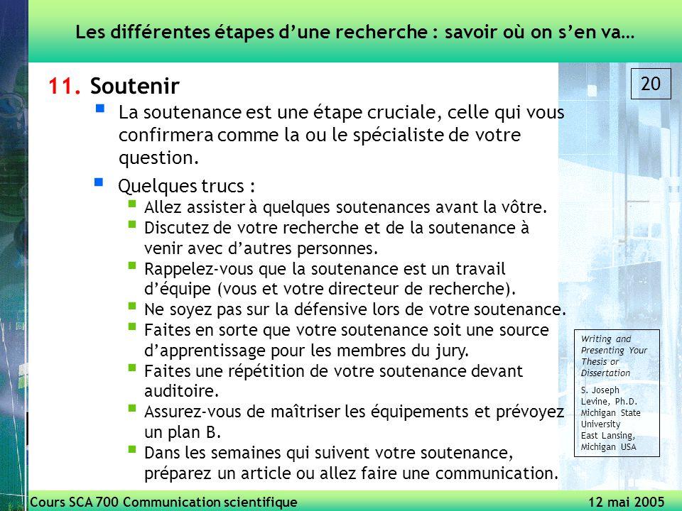 Cours SCA 700 Communication scientifique 12 mai 2005 20 11.Soutenir Les différentes étapes dune recherche : savoir où on sen va… La soutenance est une étape cruciale, celle qui vous confirmera comme la ou le spécialiste de votre question.