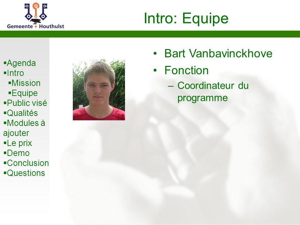 Agenda Intro Mission Equipe Public visé Qualités Modules à ajouter Le prix Demo Conclusion Questions Intro: Equipe Bart Vanbavinckhove Fonction –Coordinateur du programme