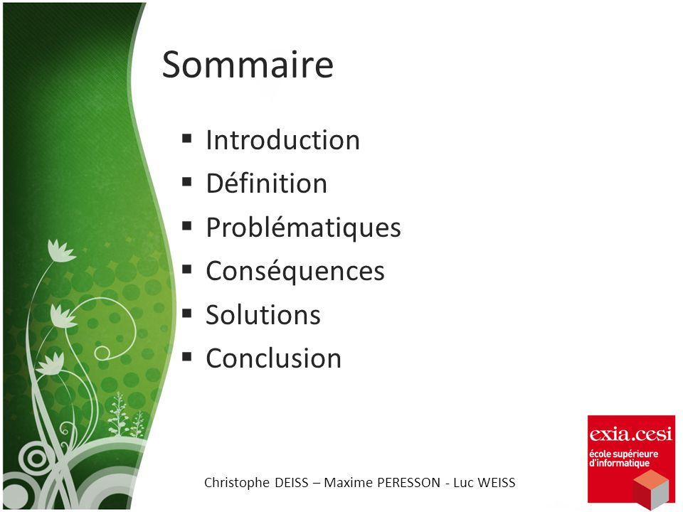 Sommaire Introduction Définition Problématiques Conséquences Solutions Conclusion Christophe DEISS – Maxime PERESSON - Luc WEISS