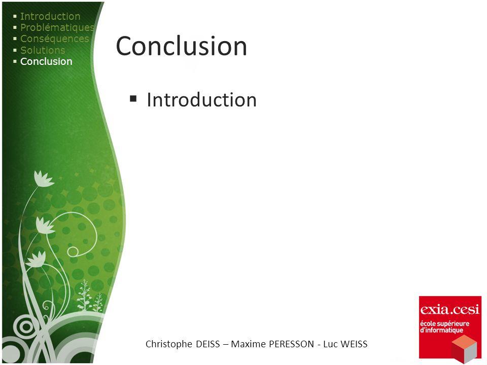 Conclusion Introduction Problématiques Conséquences Solutions Conclusion Christophe DEISS – Maxime PERESSON - Luc WEISS