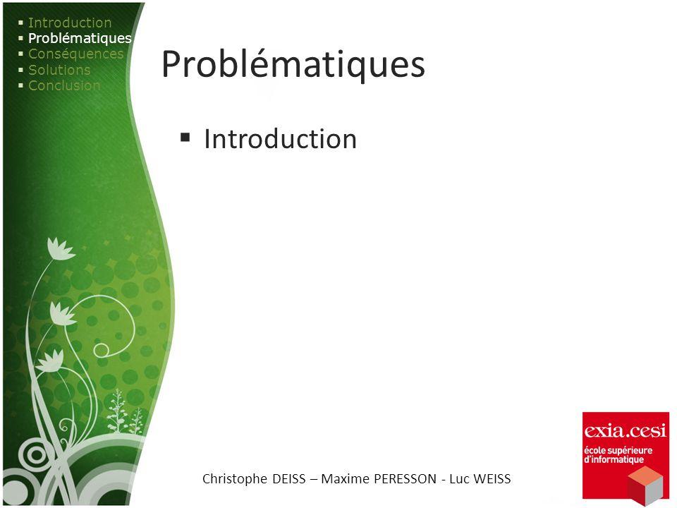 Problématiques Introduction Problématiques Conséquences Solutions Conclusion Christophe DEISS – Maxime PERESSON - Luc WEISS