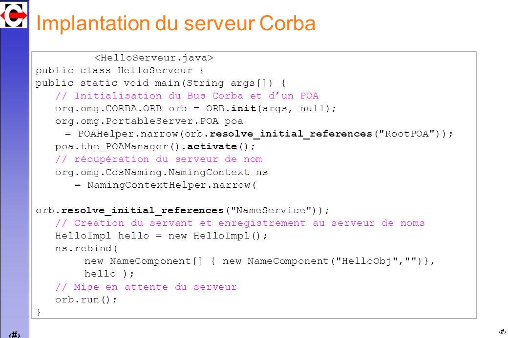 23 Implantation du serveur Corba public class HelloServeur { public static void main(String args[]) { // Initialisation du Bus Corba et dun POA org.omg.CORBA.ORB orb = ORB.init(args, null); org.omg.PortableServer.POA poa = POAHelper.narrow(orb.resolve_initial_references( RootPOA )); poa.the_POAManager().activate(); // récupération du serveur de nom org.omg.CosNaming.NamingContext ns = NamingContextHelper.narrow( orb.resolve_initial_references( NameService )); // Creation du servant et enregistrement au serveur de noms HelloImpl hello = new HelloImpl(); ns.rebind( new NameComponent[] { new NameComponent( HelloObj , )}, hello ); // Mise en attente du serveur orb.run(); }