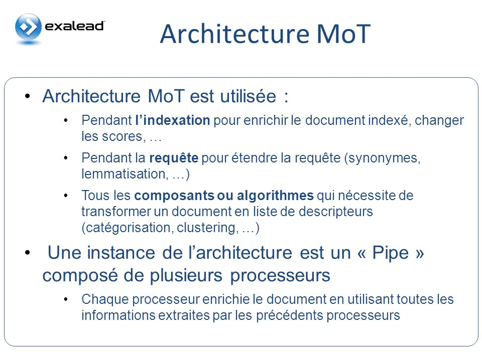 CloudView Search Architecture MoT est utilisée : Pendant lindexation pour enrichir le document indexé, changer les scores, … Pendant la requête pour é