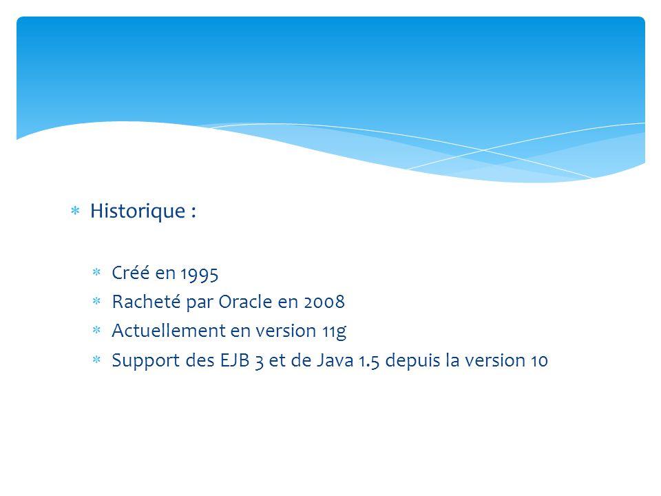 Historique : Créé en 1995 Racheté par Oracle en 2008 Actuellement en version 11g Support des EJB 3 et de Java 1.5 depuis la version 10