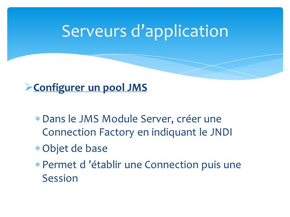 Configurer un pool JMS Dans le JMS Module Server, créer une Queue (ou Topic) en indiquant le JNDI Permet de définir la file qui sera utilisée dans le serveur Weblogic Serveurs dapplication