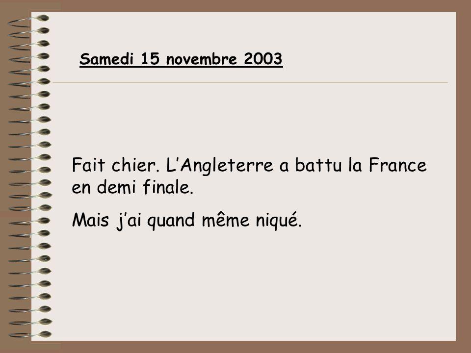 Fait chier. LAngleterre a battu la France en demi finale. Mais jai quand même niqué. Samedi 15 novembre 2003