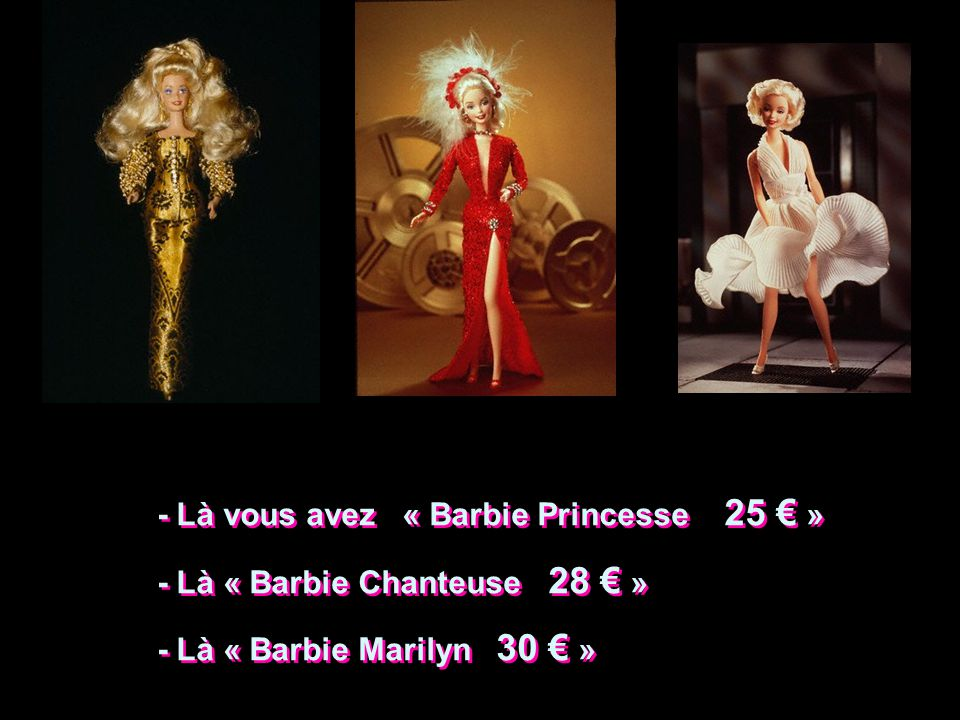 - Là vous avez « Barbie Princesse 25 » - Là « Barbie Chanteuse 28 » - Là « Barbie Marilyn 30 » - Là vous avez « Barbie Princesse 25 » - Là « Barbie Chanteuse 28 » - Là « Barbie Marilyn 30 »