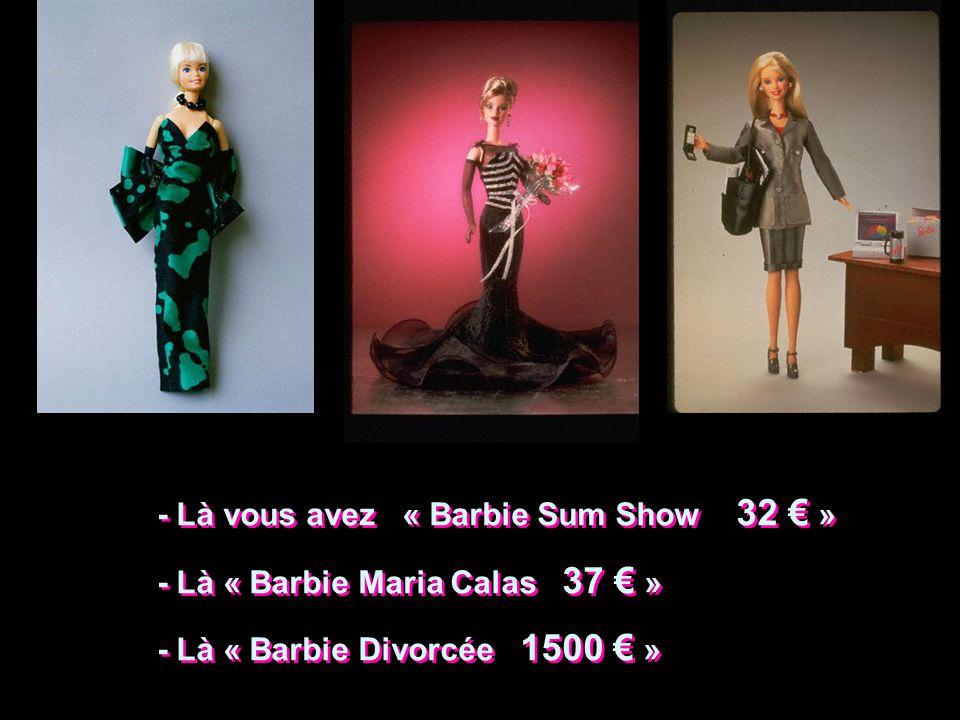 - Là vous avez « Barbie Sum Show 32 » - Là « Barbie Maria Calas 37 » - Là « Barbie Divorcée 1500 » - Là vous avez « Barbie Sum Show 32 » - Là « Barbie
