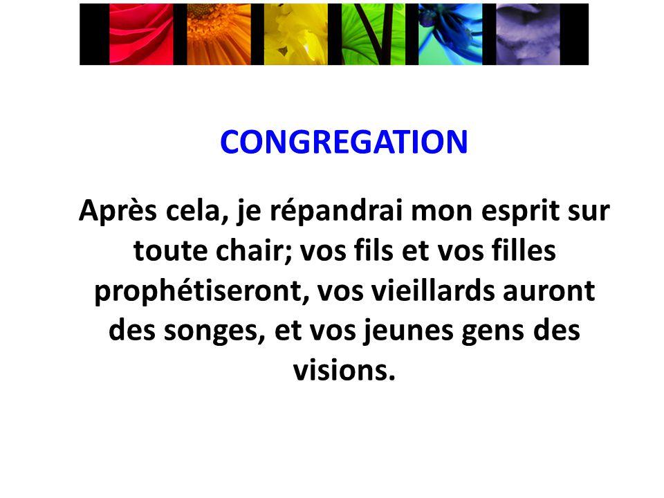 CONGREGATION Après cela, je répandrai mon esprit sur toute chair; vos fils et vos filles prophétiseront, vos vieillards auront des songes, et vos jeun
