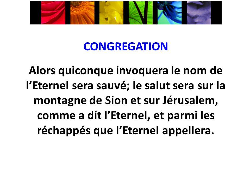 CONGREGATION Alors quiconque invoquera le nom de lEternel sera sauvé; le salut sera sur la montagne de Sion et sur Jérusalem, comme a dit lEternel, et