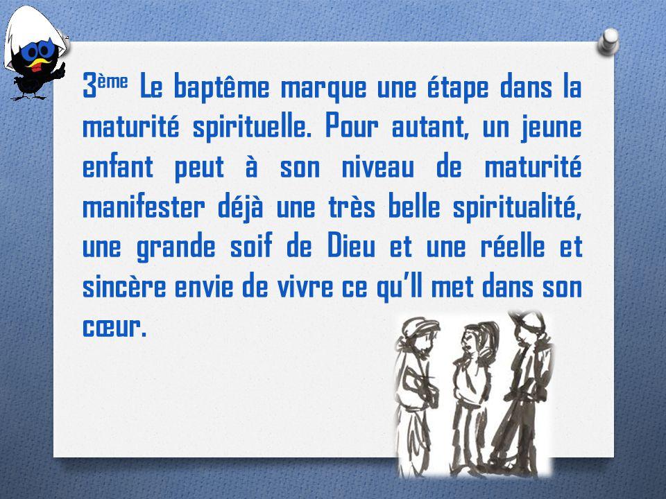 3 ème Le baptême marque une étape dans la maturité spirituelle. Pour autant, un jeune enfant peut à son niveau de maturité manifester déjà une très be