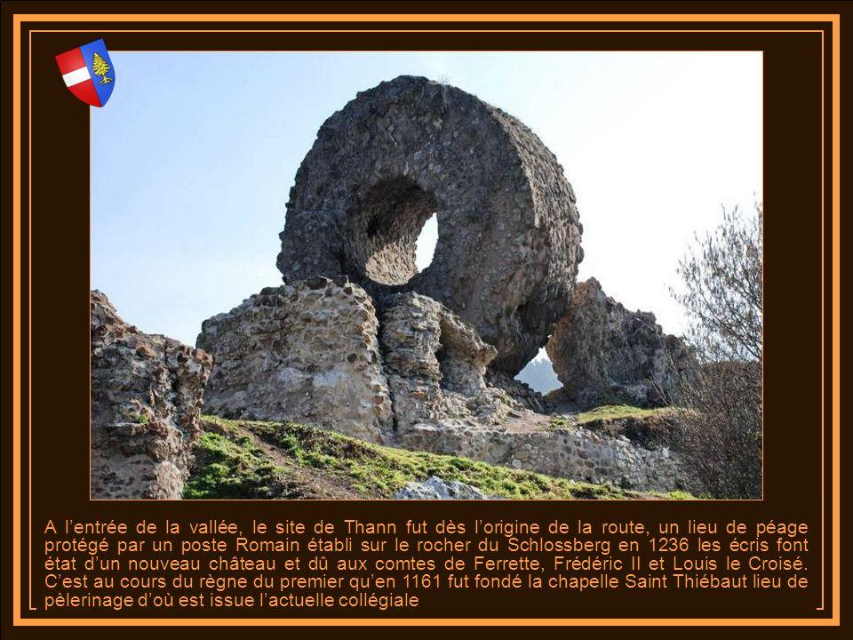 A lentrée de la vallée, le site de Thann fut dès lorigine de la route, un lieu de péage protégé par un poste Romain établi sur le rocher du Schlossberg en 1236 les écris font état dun nouveau château et dû aux comtes de Ferrette, Frédéric II et Louis le Croisé.