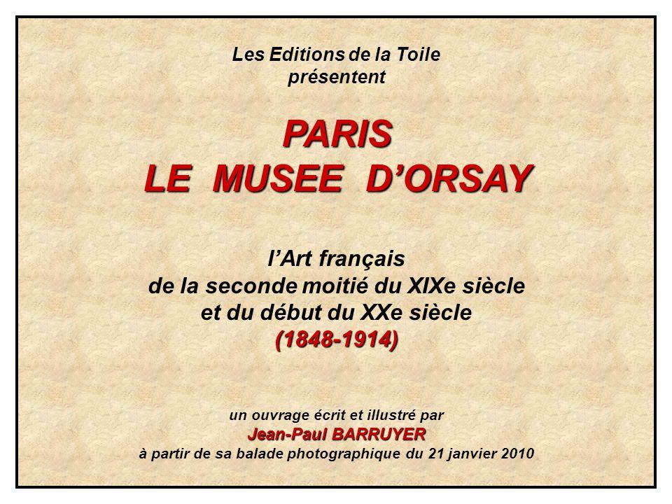 Les Editions de la Toile présententPARIS LE MUSEE DORSAY lArt français de la seconde moitié du XIXe siècle et du début du XXe siècle(1848-1914) un ouvrage écrit et illustré par Jean-Paul BARRUYER à partir de sa balade photographique du 21 janvier 2010