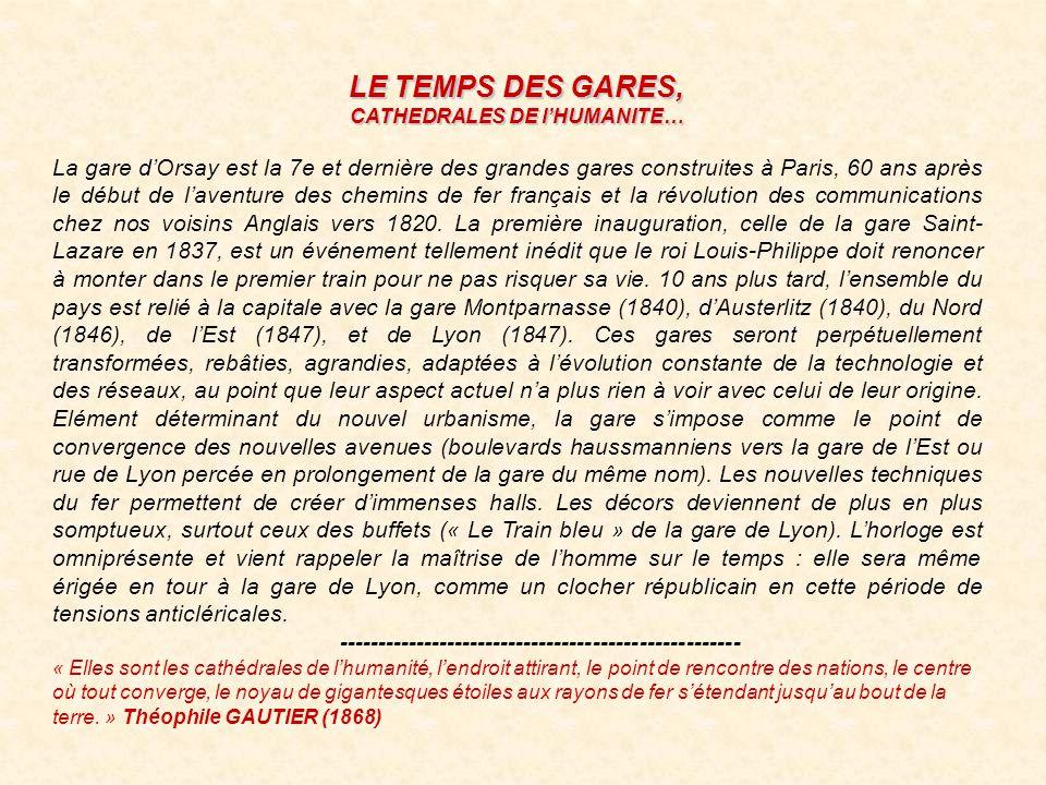 LE TEMPS DES GARES, CATHEDRALES DE lHUMANITE… La gare dOrsay est la 7e et dernière des grandes gares construites à Paris, 60 ans après le début de laventure des chemins de fer français et la révolution des communications chez nos voisins Anglais vers 1820.