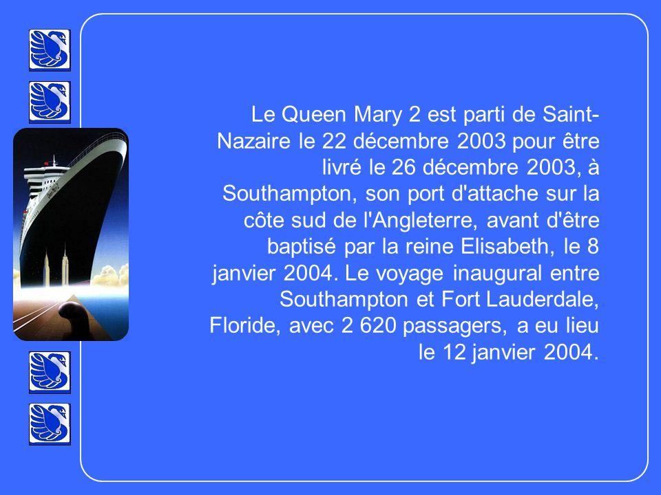 Le Queen Mary 2 est parti de Saint- Nazaire le 22 décembre 2003 pour être livré le 26 décembre 2003, à Southampton, son port d attache sur la côte sud de l Angleterre, avant d être baptisé par la reine Elisabeth, le 8 janvier 2004.
