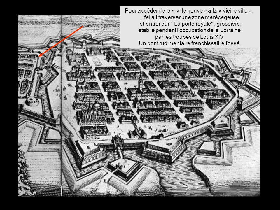 Pour accéder de la « ville neuve » à la « vieille ville », il fallait traverser une zone marécageuse et entrer par La porte royale , grossière, établie pendant l occupation de la Lorraine par les troupes de Louis XIV Un pont rudimentaire franchissait le fossé.