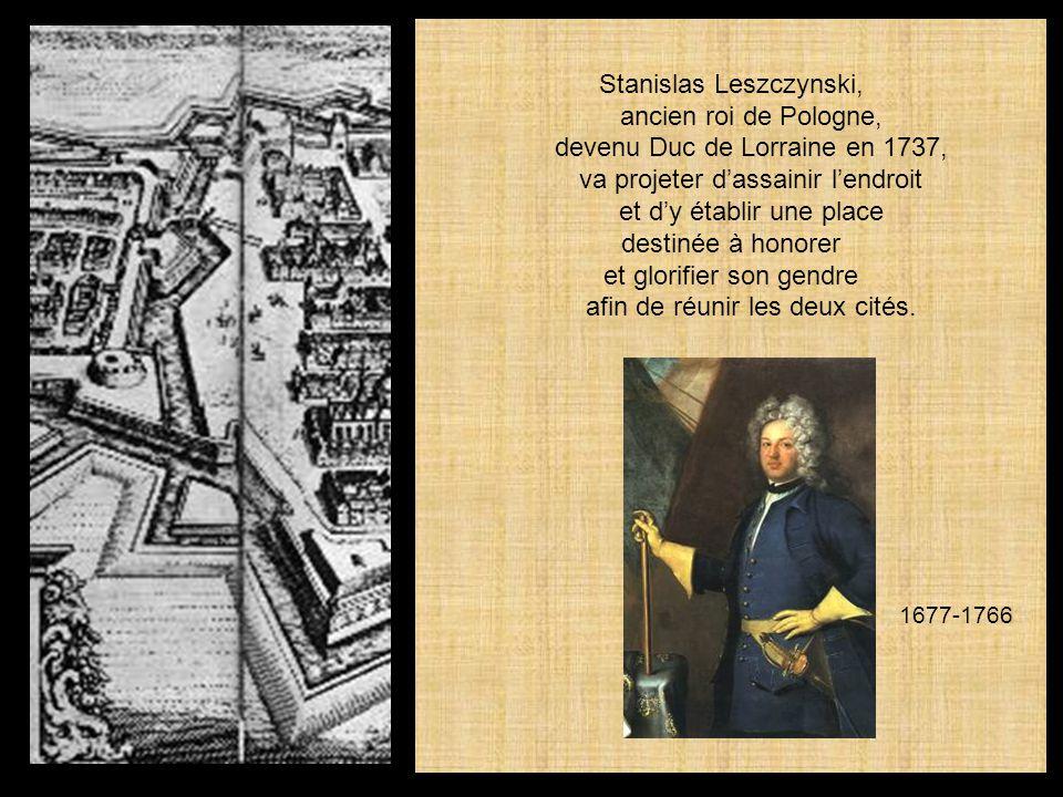 Stanislas Leszczynski, ancien roi de Pologne, devenu Duc de Lorraine en 1737, va projeter dassainir lendroit et dy établir une place destinée à honorer et glorifier son gendre afin de réunir les deux cités.