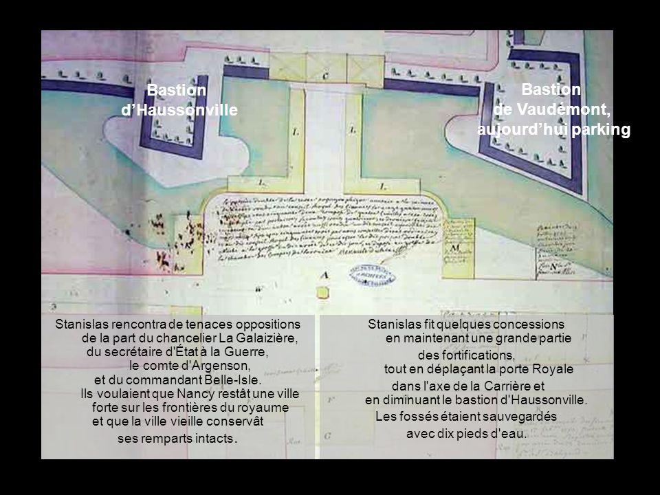 Stanislas fit quelques concessions en maintenant une grande partie des fortifications, tout en déplaçant la porte Royale dans l axe de la Carrière et en diminuant le bastion d Haussonville.