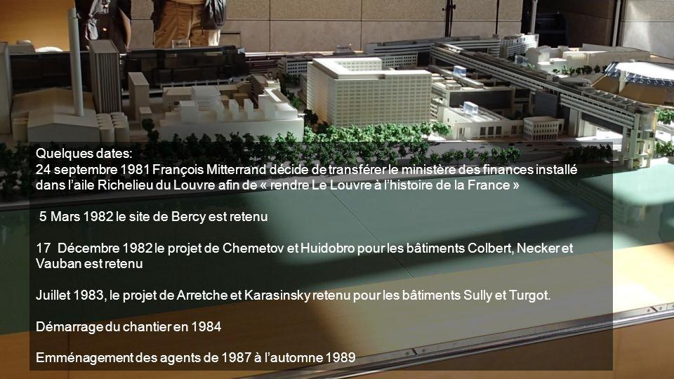 Quelques dates: 24 septembre 1981 François Mitterrand décide de transférer le ministère des finances installé dans laile Richelieu du Louvre afin de « rendre Le Louvre à lhistoire de la France » 5 Mars 1982 le site de Bercy est retenu 17 Décembre 1982 le projet de Chemetov et Huidobro pour les bâtiments Colbert, Necker et Vauban est retenu Juillet 1983, le projet de Arretche et Karasinsky retenu pour les bâtiments Sully et Turgot.