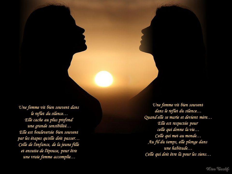 Une femme vit bien souvent dans le reflet du silence… Elle cache au plus profond une grande sensibilité… Elle est bouleversée bien souvent par les étapes qu elle doit passer… Celle de l enfance, de la jeune fille et ensuite de l épouse, pour être une vraie femme accomplie… Une femme vit bien souvent dans le reflet du silence… Quand elle se marie et devient mère… Elle est respectée pour celle qui donne la vie… Celle qui met au monde… Au fil du temps, elle plonge dans une habitude… Celle qui doit être là pour les siens…