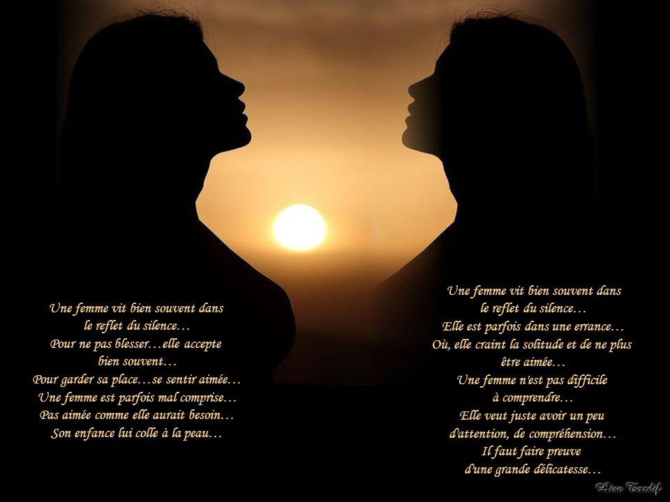 Une femme vit bien souvent dans le reflet du silence… Pour ne pas blesser…elle accepte bien souvent… Pour garder sa place…se sentir aimée… Une femme est parfois mal comprise… Pas aimée comme elle aurait besoin… Son enfance lui colle à la peau… Une femme vit bien souvent dans le reflet du silence… Elle est parfois dans une errance… Où, elle craint la solitude et de ne plus être aimée… Une femme n est pas difficile à comprendre… Elle veut juste avoir un peu d attention, de compréhension… Il faut faire preuve d une grande délicatesse…