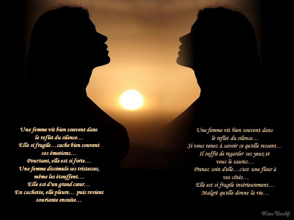 Une femme vit bien souvent dans le reflet du silence… Elle si fragile…cache bien souvent ses émotions… Pourtant, elle est si forte… Une femme dissimule ses tristesses, même les étouffent… Elle est d un grand cœur… En cachette, elle pleure… puis revient souriante ensuite… Une femme vit bien souvent dans le reflet du silence… Si vous tenez à savoir ce qu elle ressent… Il suffit de regarder ses yeux et vous le saurez… Prenez soin d elle…c est une fleur à vos côtés… Elle est si fragile intérieurement… Malgré qu elle donne la vie…