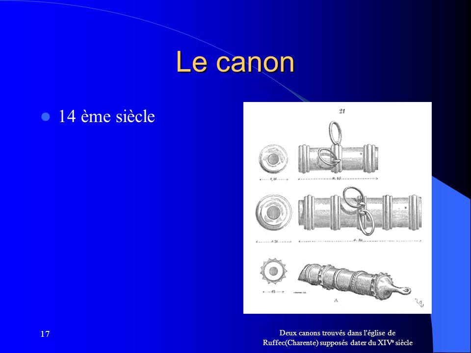 17 Le canon 14 ème siècle Deux canons trouvés dans l'église de Ruffec(Charente) supposés dater du XIV e siècle
