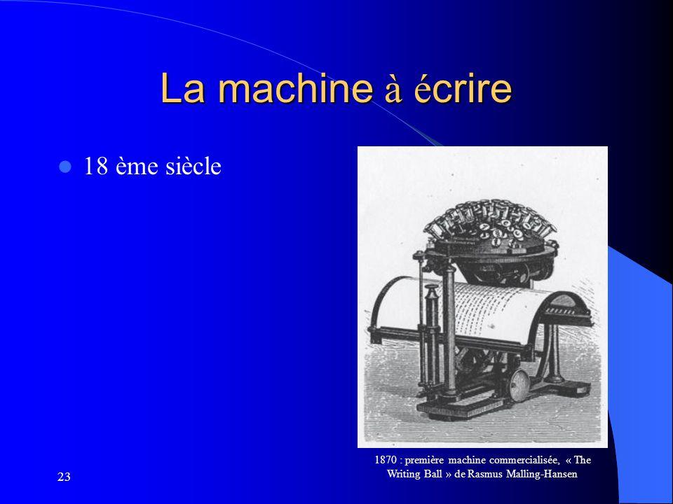 23 La machine à é crire 18 ème siècle 1870 : première machine commercialisée, « The Writing Ball » de Rasmus Malling-Hansen