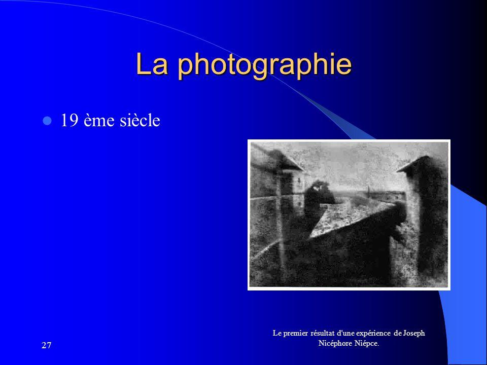 27 La photographie 19 ème siècle Le premier résultat d'une expérience de Joseph Nicéphore Niépce.