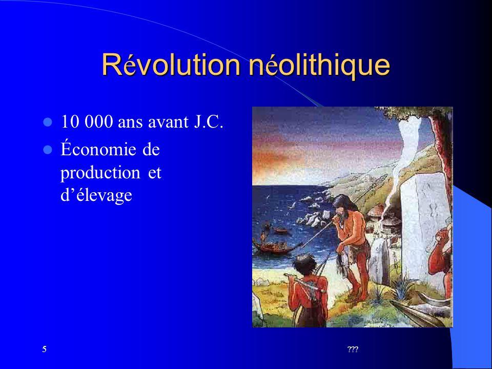 5 R é volution n é olithique 10 000 ans avant J.C. Économie de production et délevage ???