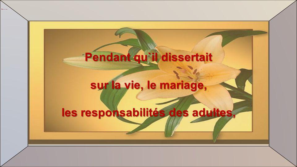 Pendant qu`il dissertait sur la vie, le mariage, les responsabilités des adultes,