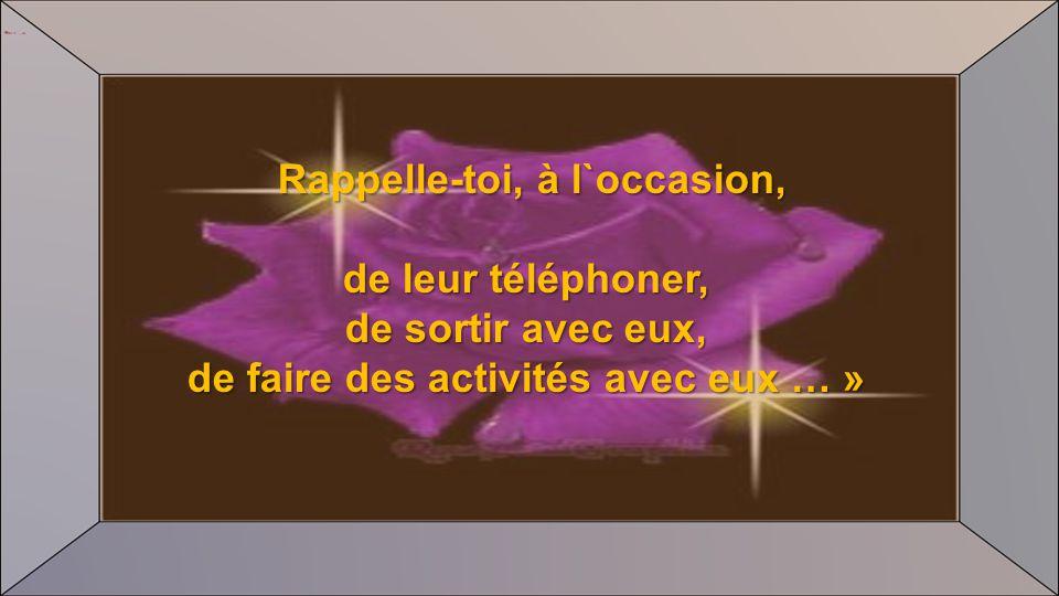 Rappelle-toi, à l`occasion, Rappelle-toi, à l`occasion, de leur téléphoner, de sortir avec eux, de faire des activités avec eux … »