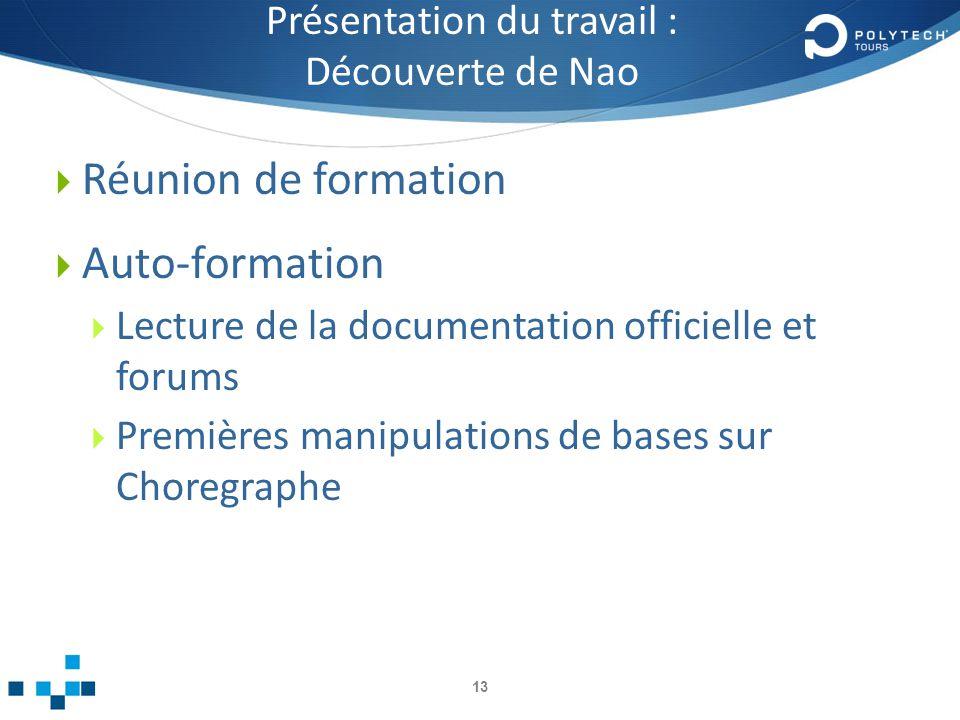 Présentation du travail : Découverte de Nao Réunion de formation Auto-formation Lecture de la documentation officielle et forums Premières manipulations de bases sur Choregraphe 13