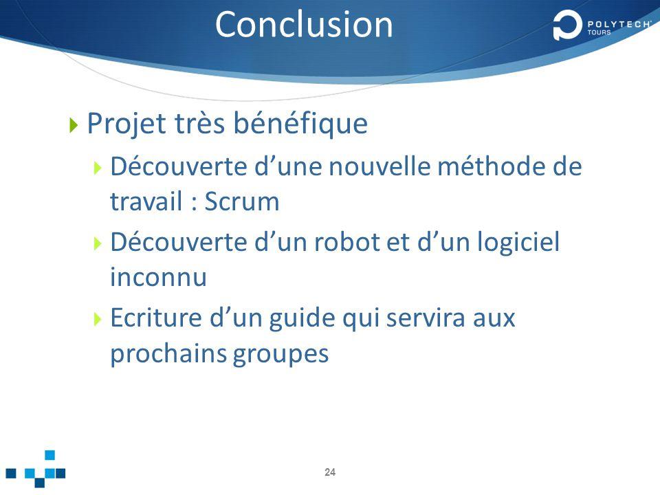 Conclusion Projet très bénéfique Découverte dune nouvelle méthode de travail : Scrum Découverte dun robot et dun logiciel inconnu Ecriture dun guide qui servira aux prochains groupes 24