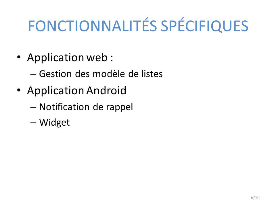 FONCTIONNALITÉS SPÉCIFIQUES Application web : – Gestion des modèle de listes Application Android – Notification de rappel – Widget 6/10