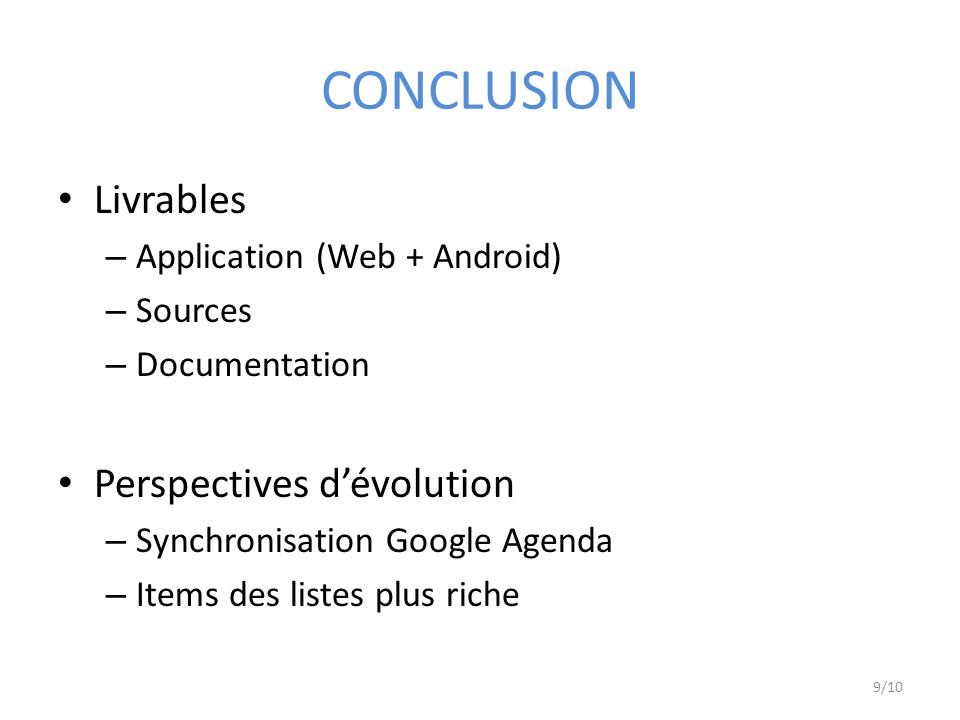 CONCLUSION Livrables – Application (Web + Android) – Sources – Documentation Perspectives dévolution – Synchronisation Google Agenda – Items des liste