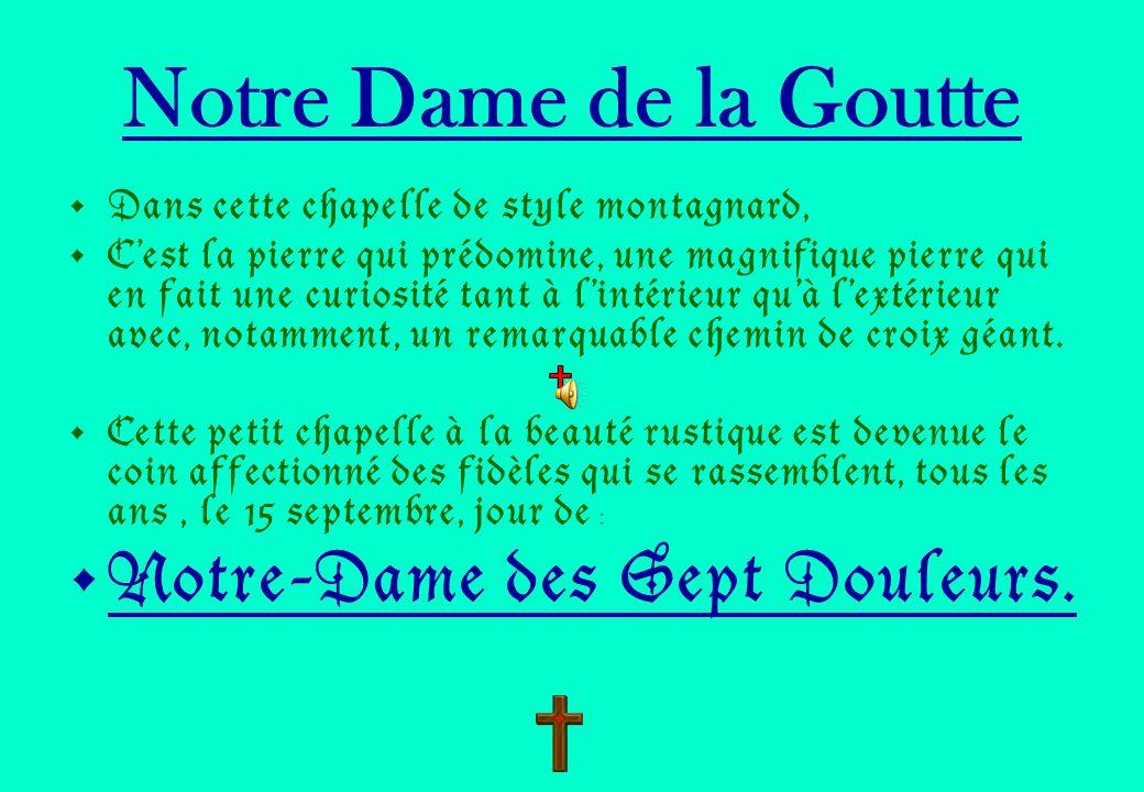 Notre Dame de la Goutte Dans cette chapelle de style montagnard, Cest la pierre qui prédomine, une magnifique pierre qui en fait une curiosité tant à lintérieur quà lextérieur avec, notamment, un remarquable chemin de croix géant.