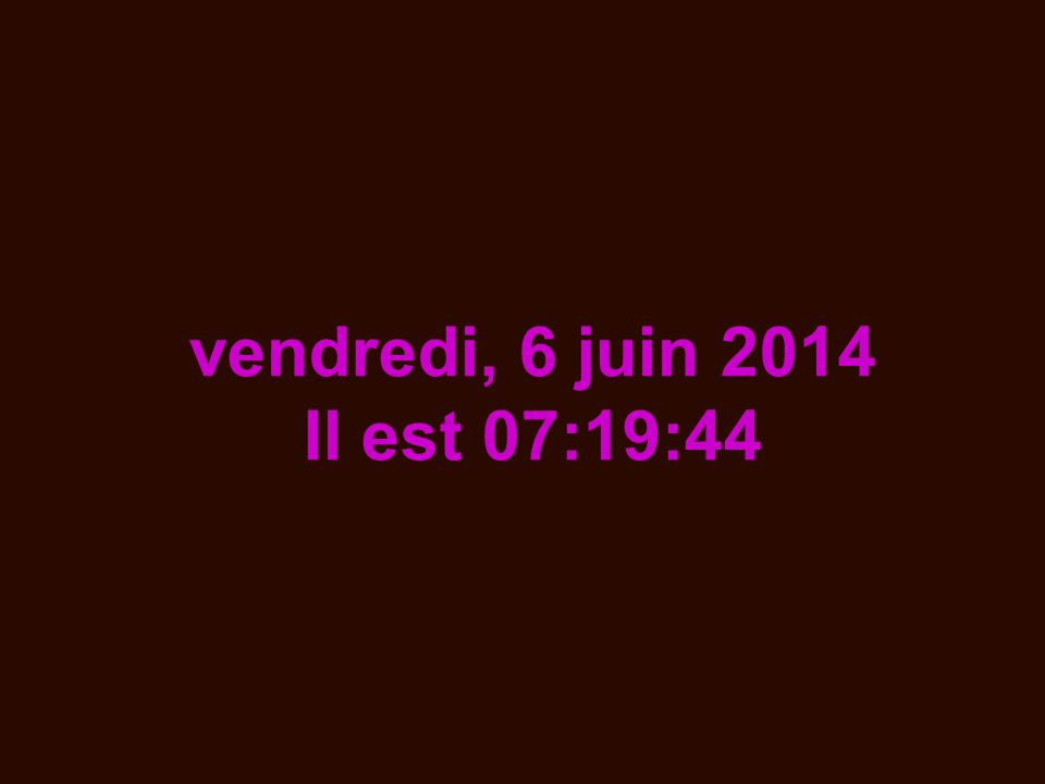vendredi, 6 juin 2014 Il est 07:21:41
