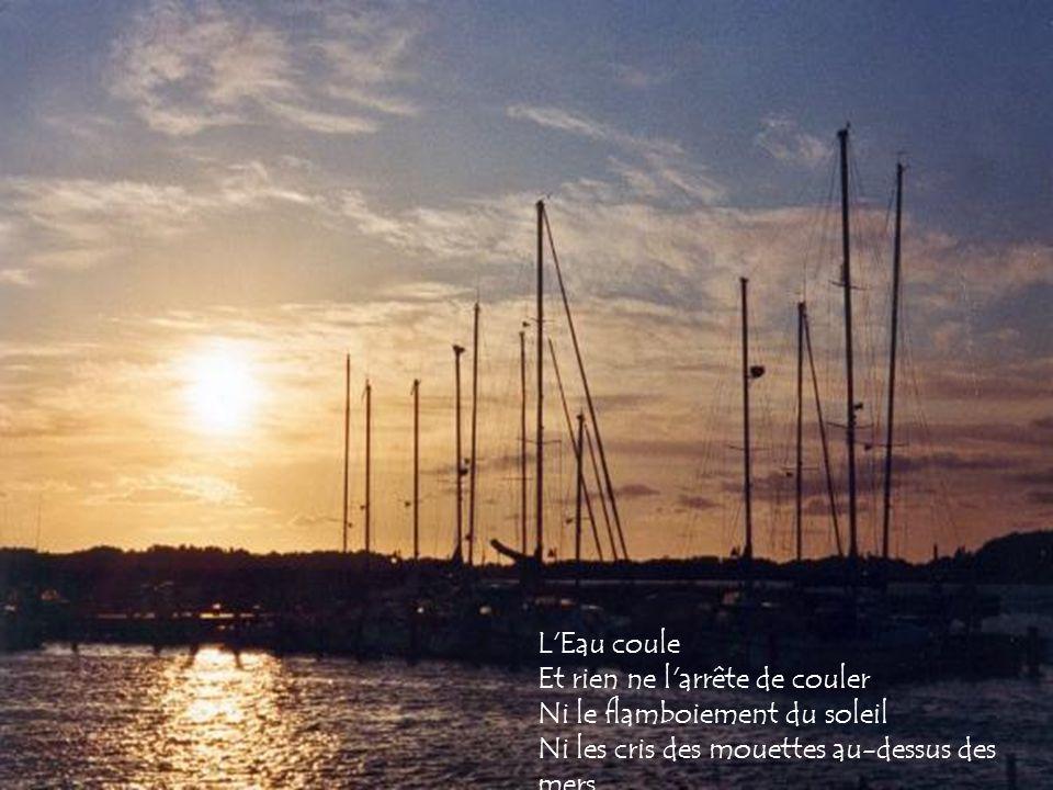 L Eau coule Et rien ne l arrête de couler Ni le flamboiement du soleil Ni les cris des mouettes au-dessus des mers